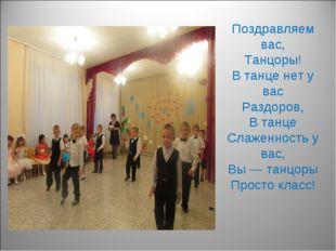 Поздравляем вас, Танцоры! В танце нет у вас Раздоров, В танце Слаженность у в