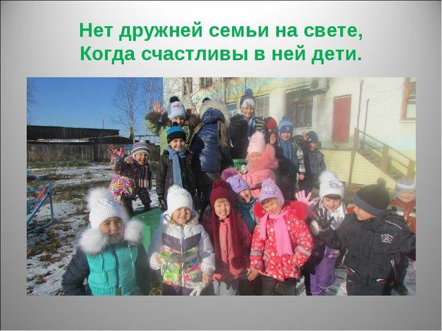 Нет дружней семьи на свете, Когда счастливы в ней дети.