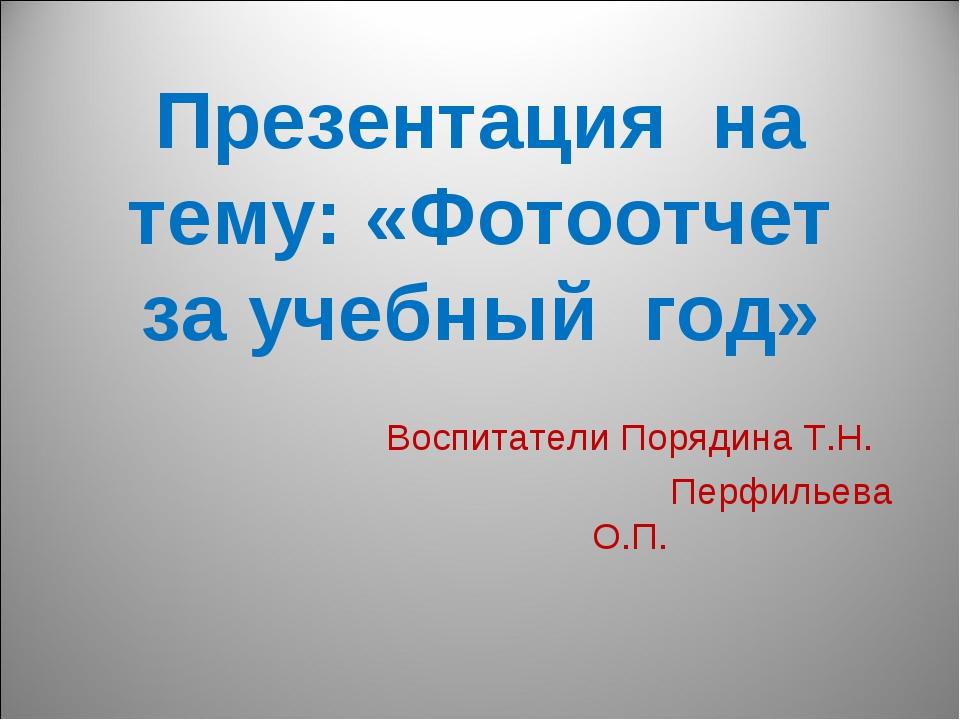 Презентация на тему: «Фотоотчет за учебный год» Воспитатели Порядина Т.Н. Пер...