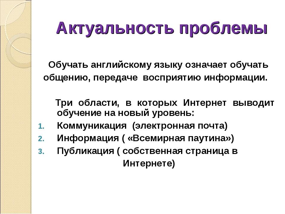 Актуальность проблемы Обучать английскому языку означает обучать общению, пер...