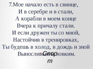 7.Мое начало есть в свинце, И в серебре и в стали, А корабли в моем конце Вче