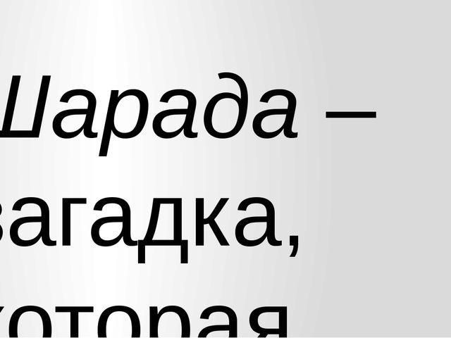 Шарада – загадка, которая отгадывается по частям; Метаграмма – последовательн...