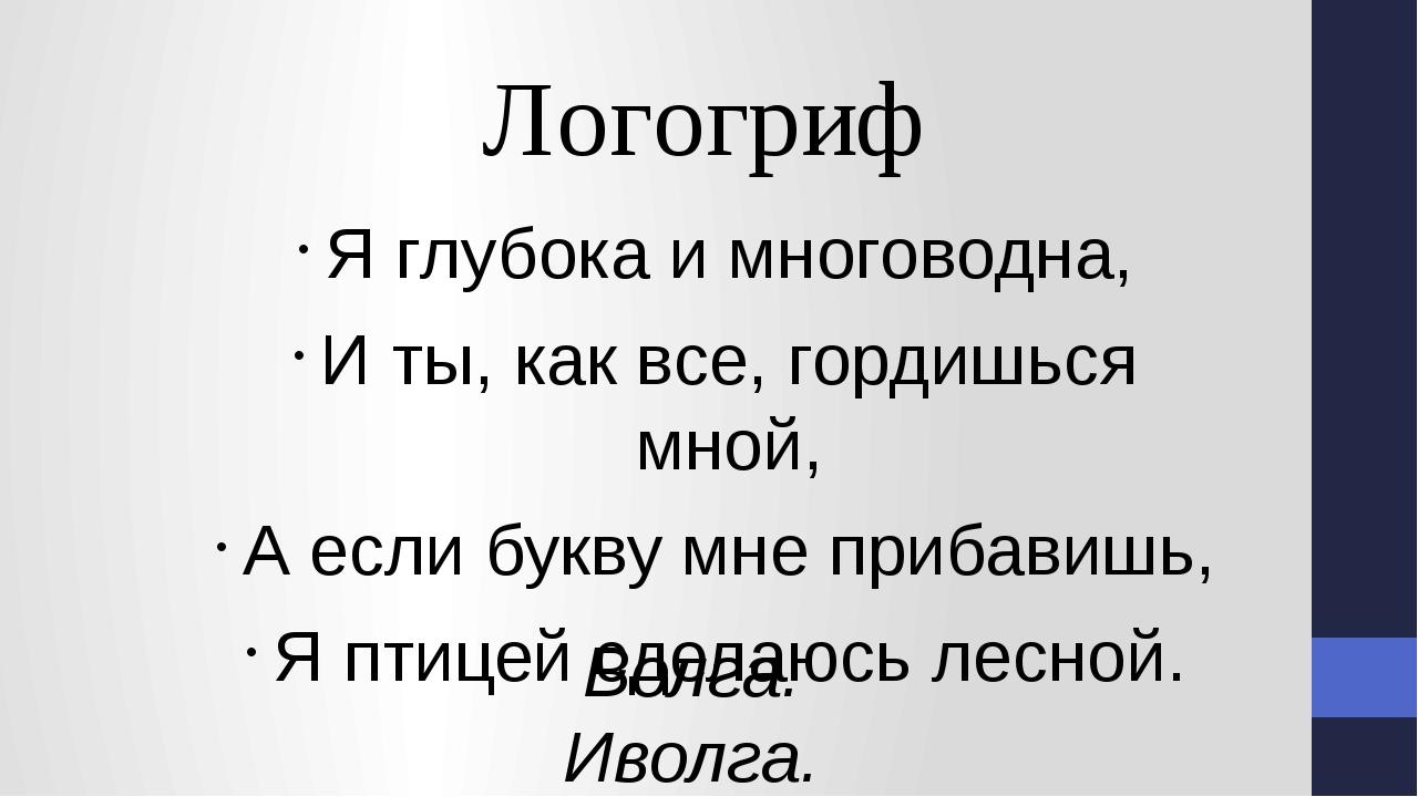 Я глубока и многоводна, И ты, как все, гордишься мной, А если букву мне приба...