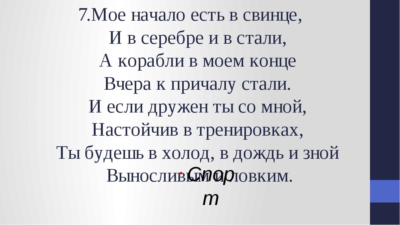 7.Мое начало есть в свинце, И в серебре и в стали, А корабли в моем конце Вче...