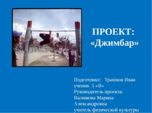ПРОЕКТ: «Джимбар» Подготовил: Трашков Иван ученик 5 «В» Руководитель проекта: