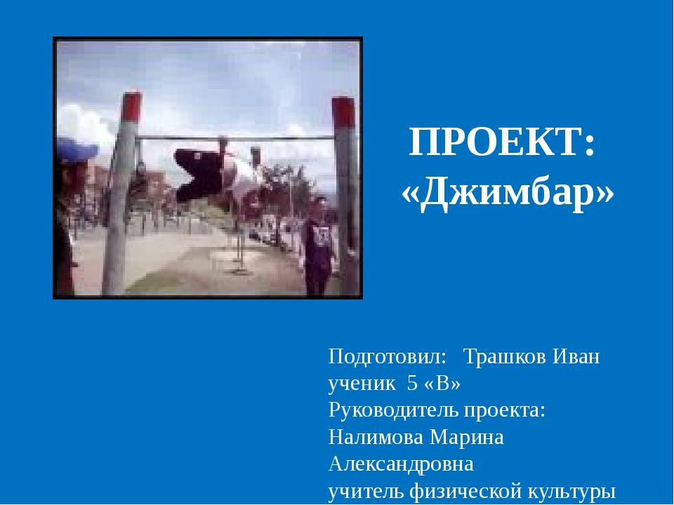 ПРОЕКТ: «Джимбар» Подготовил: Трашков Иван ученик 5 «В» Руководитель проекта:...