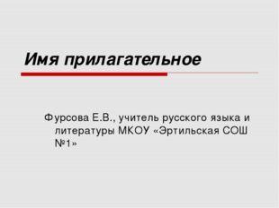 Имя прилагательное Фурсова Е.В., учитель русского языка и литературы МКОУ «Эр