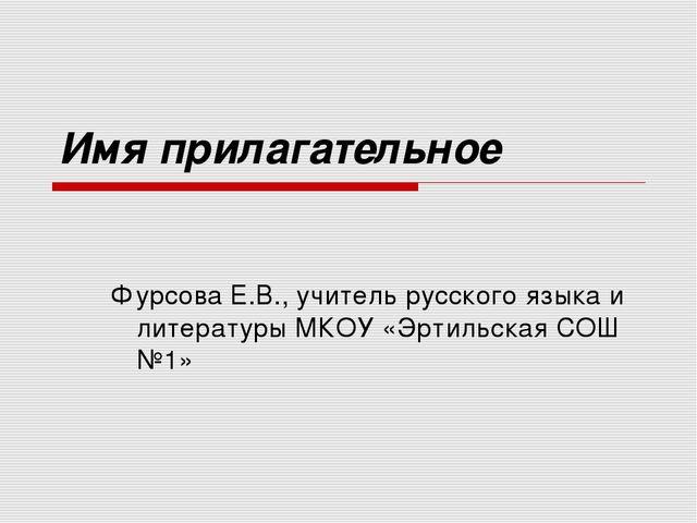 Имя прилагательное Фурсова Е.В., учитель русского языка и литературы МКОУ «Эр...