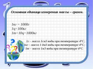 Основная единица измерения массы – грамм. 1кг = 1000г 1ц=100кг 1т=10ц=1000кг