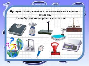 Процесс измерения массы называется взвешиванием, а прибор для из