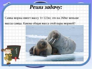 Реши задачу: Самка моржа имеет массу 1т 122кг, это на 268кг меньше массы самц