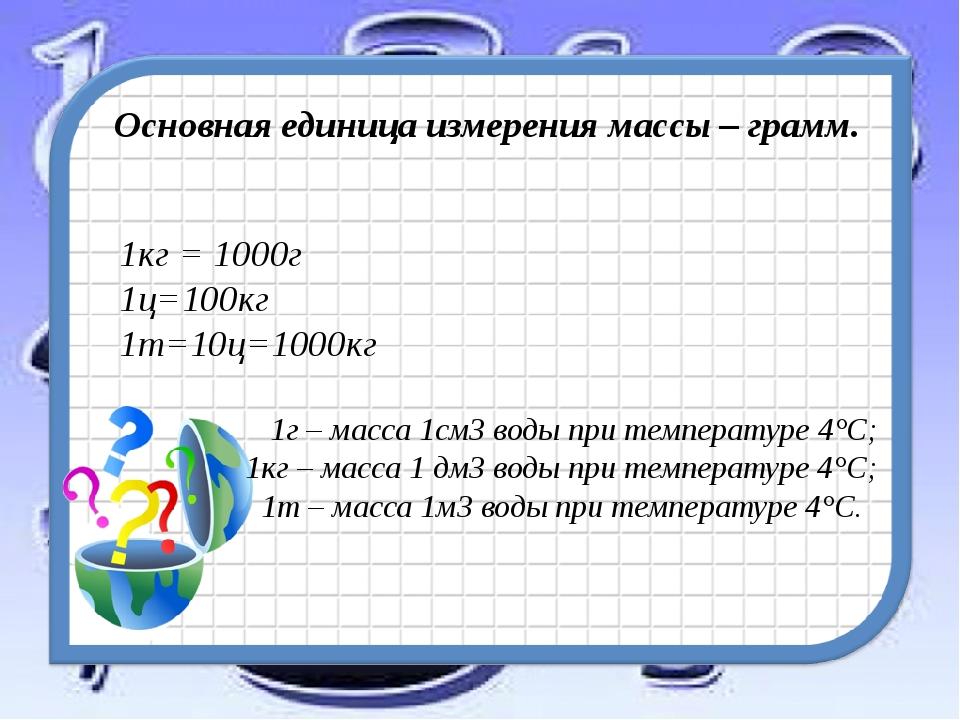 Основная единица измерения массы – грамм. 1кг = 1000г 1ц=100кг 1т=10ц=1000кг...