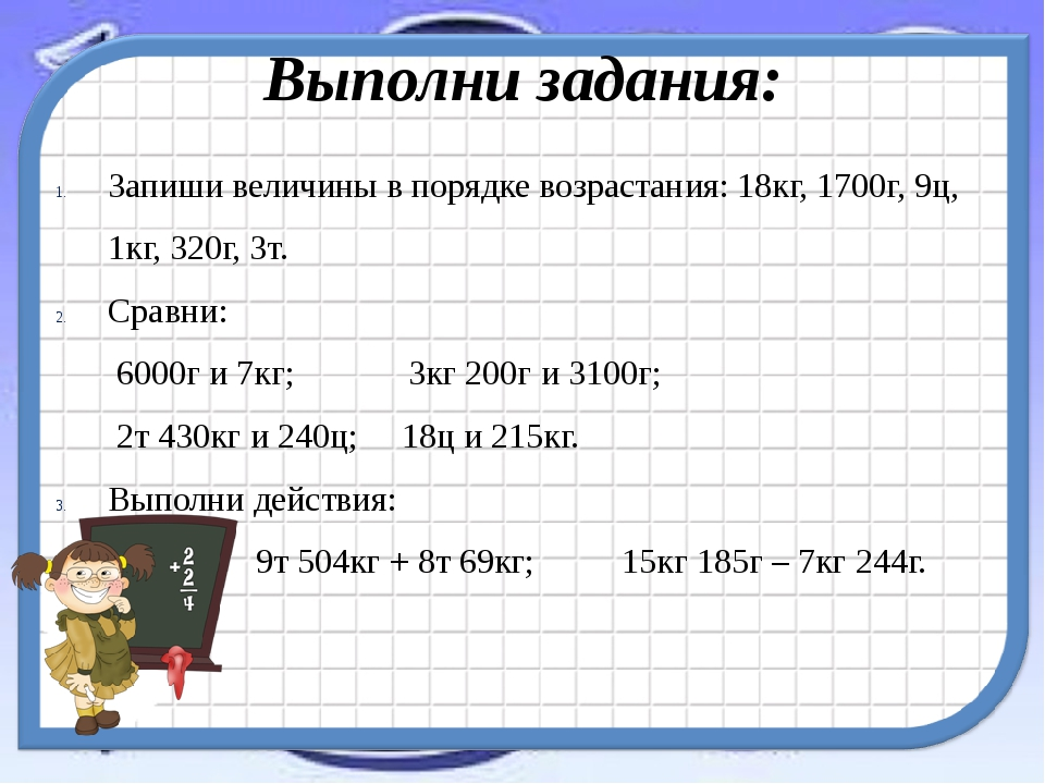 Выполни задания: Запиши величины в порядке возрастания: 18кг, 1700г, 9ц, 1кг,...