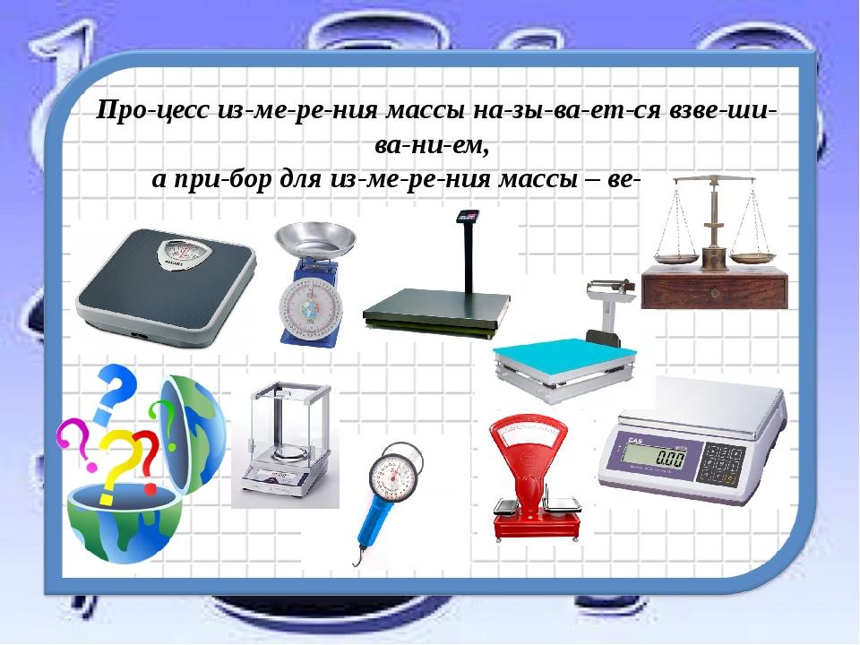 Процесс измерения массы называется взвешиванием, а прибор для из...