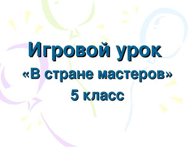 Игровой урок «В стране мастеров» 5 класс