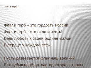 Флаг и герб  Флаг и герб – это гордость России! Флаг и герб – это сила и чес
