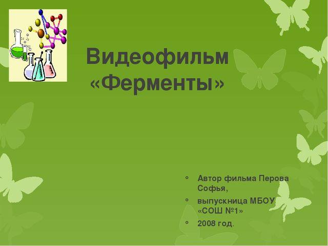 Видеофильм «Ферменты» Автор фильма Перова Софья, выпускница МБОУ «СОШ №1» 200...