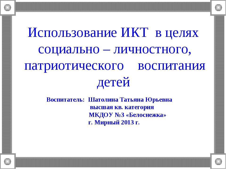 Использование ИКТ в целях социально – личностного, патриотического воспитания...