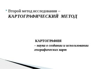 Второй метод исследования – КАРТОГРАФИЧЕСКИЙ МЕТОД КАРТОГРАФИЯ – наука о созд