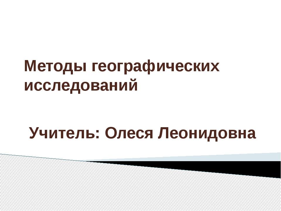 Методы географических исследований Учитель: Олеся Леонидовна