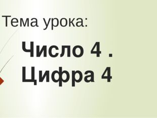 Тема урока: Число 4 . Цифра 4