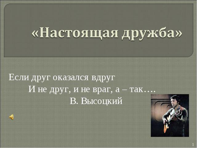 Если друг оказался вдруг И не друг, и не враг, а – так…. В. Высоцкий *