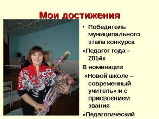 Мои достижения Победитель муниципального этапа конкурса «Педагог года – 2014»