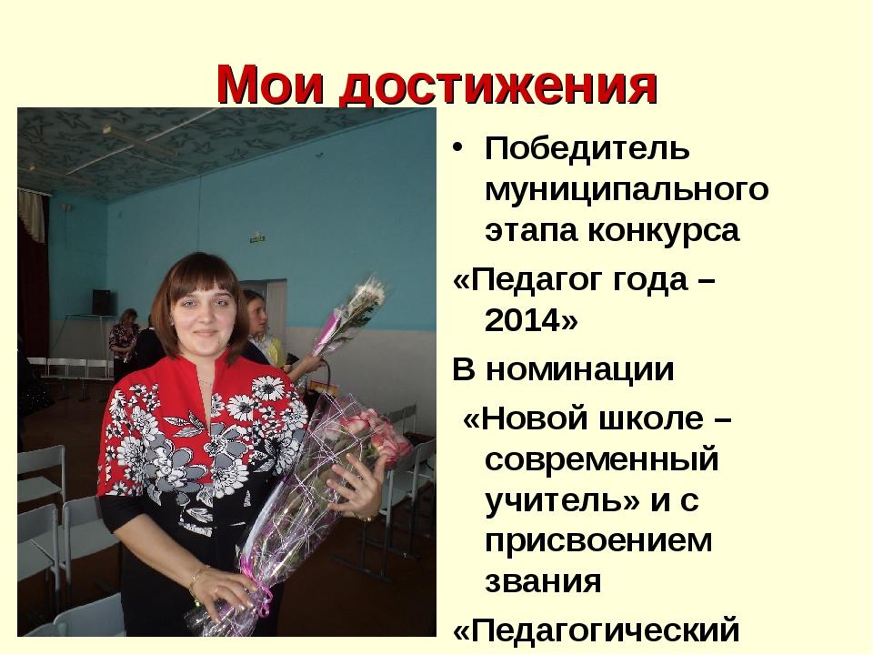 Мои достижения Победитель муниципального этапа конкурса «Педагог года – 2014»...