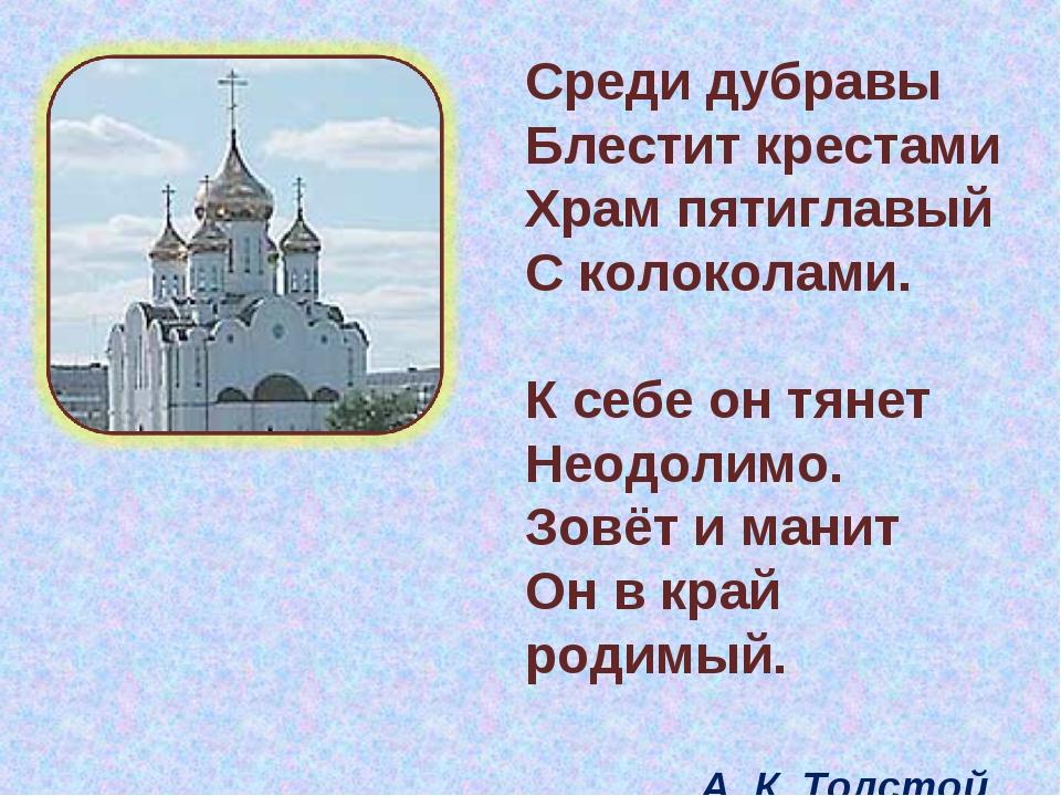 Среди дубравы Блестит крестами Храм пятиглавый С колоколами. К себе он тянет...