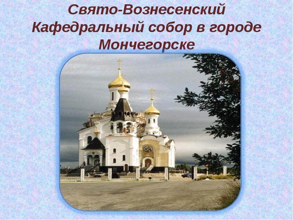 Свято-Вознесенский Кафедральный собор в городе Мончегорске