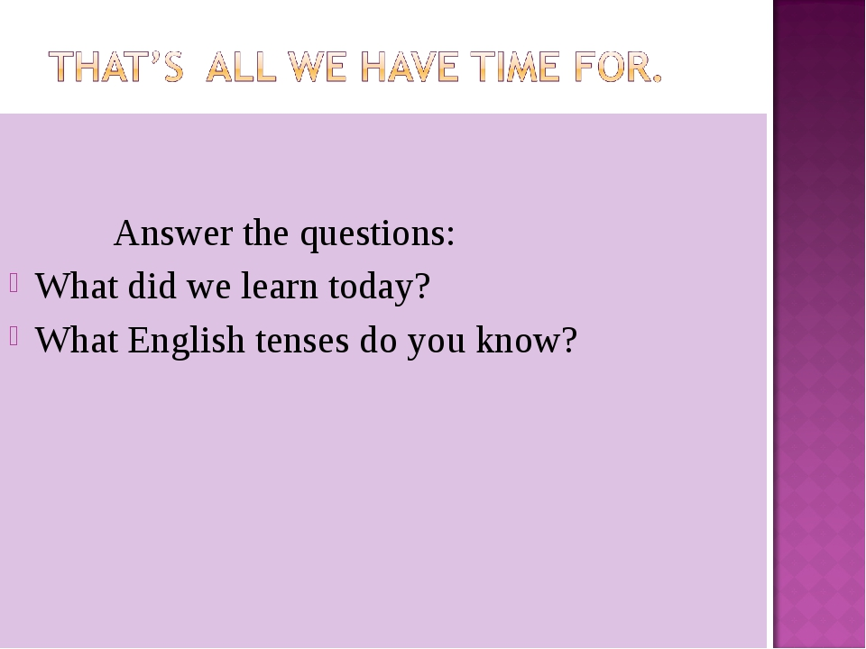 Answer the questions: What did we learn today? What English tenses do you kn...