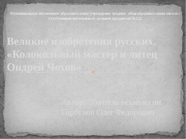 Автор: Учитель технологии Горбунов Олег Федорович Великие изобретения русских...