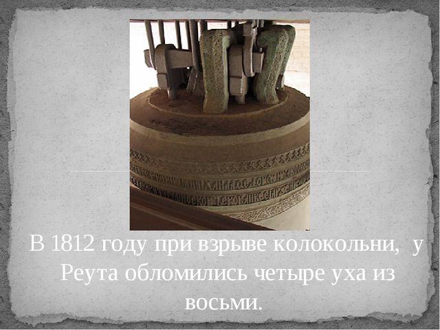 В 1812 году при взрыве колокольни, у Реута обломились четыре уха из восьми.