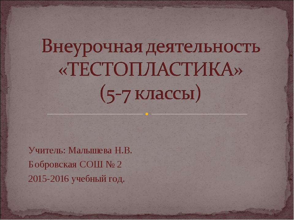 Учитель: Малышева Н.В. Бобровская СОШ № 2 2015-2016 учебный год.