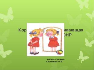 Коррекционно – развивающая работа с детьми ОНР Учитель – логопед: Коцолапенк