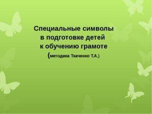 Специальные символы в подготовке детей к обучению грамоте (методика Ткаченко