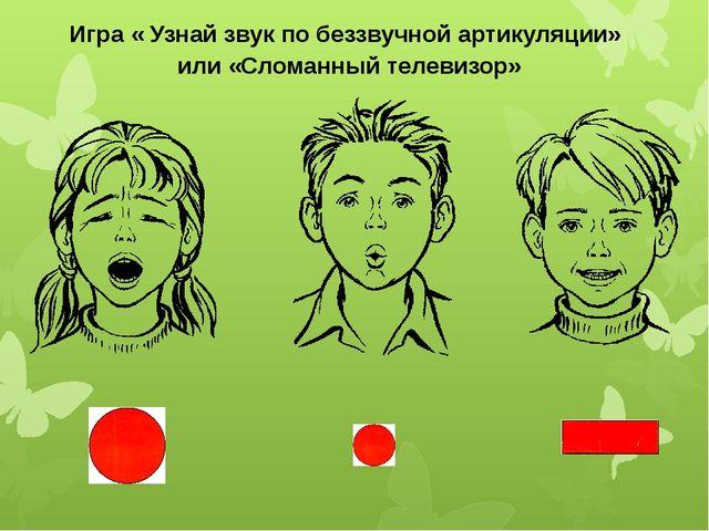 Игра « Узнай звук по беззвучной артикуляции» или «Сломанный телевизор»