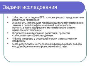 Задачи исследования 1)Рассмотреть задачи ЕГЭ, которые решают представители ра