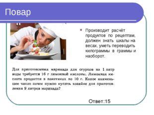Повар Производит расчёт продуктов по рецептам, должен знать шкалы на весах, у