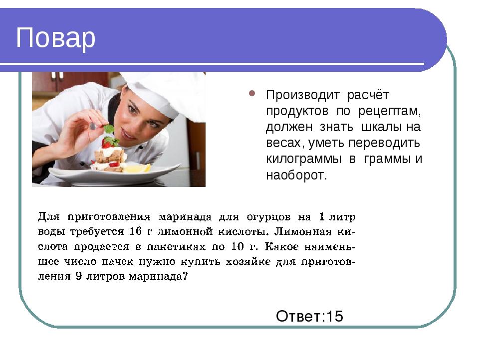 Повар Производит расчёт продуктов по рецептам, должен знать шкалы на весах, у...