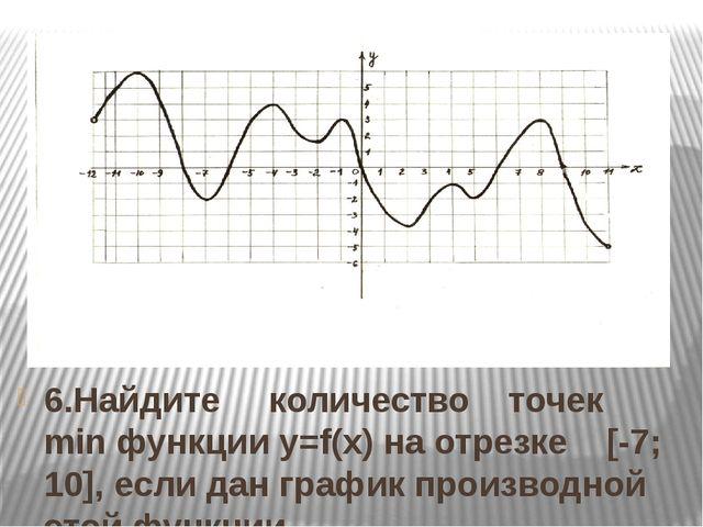 6.Найдите количество точек min функции y=f(x) на отрезке [-7; 10], если дан г...