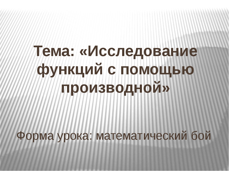 Тема: «Исследование функций с помощью производной» Форма урока: математическ...