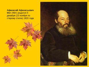 Афанасий Афанасьевич Фет(Фёт) родился 5 декабря (23 ноября по старому стилю)