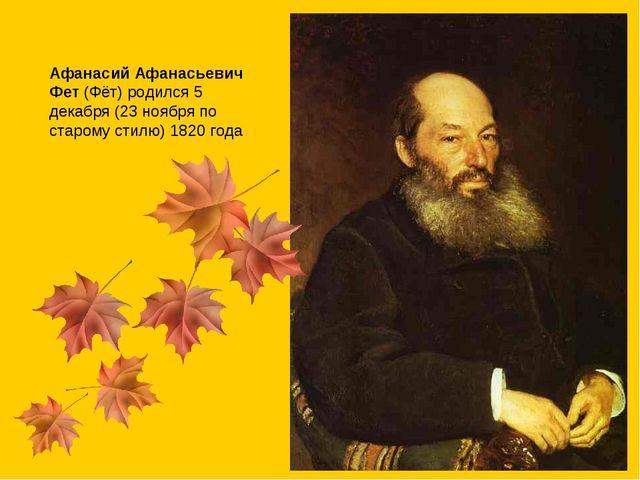 Афанасий Афанасьевич Фет(Фёт) родился 5 декабря (23 ноября по старому стилю)...