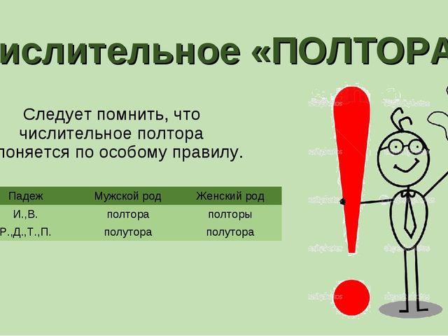 Числительное «ПОЛТОРА» Следует помнить, что числительное полтора склоняется п...