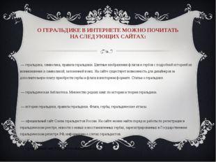 О ГЕРАЛЬДИКЕ В ИНТЕРНЕТЕ МОЖНО ПОЧИТАТЬ НА СЛЕДУЮЩИХ САЙТАХ: geraldika.ru — г