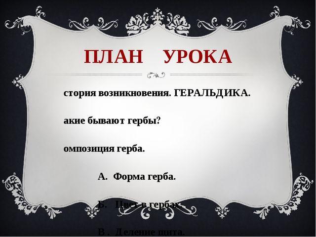 ПЛАН УРОКА История возникновения. ГЕРАЛЬДИКА. Какие бывают гербы? Композиция...