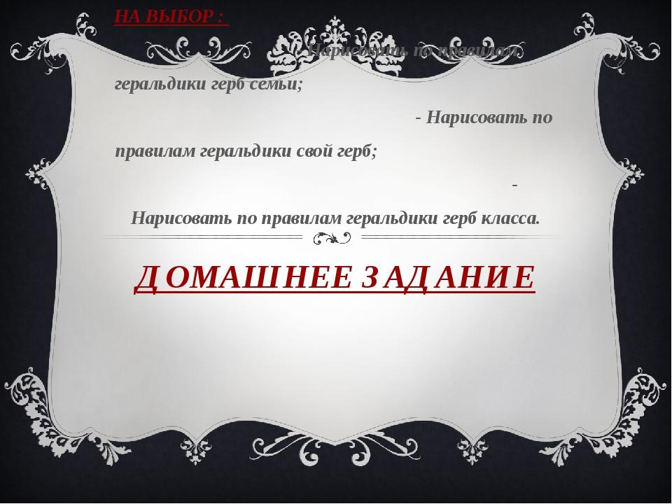 ДОМАШНЕЕ ЗАДАНИЕ НА ВЫБОР : - Нарисовать по правилам геральдики герб семьи; -...