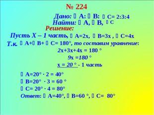 № 224 Дано: А: В: С= 2:3:4 А=2х, Найти: А, В, С Решение: Пусть Х – 1 ч
