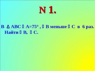 N 1. В ∆ АВС А=75° , В меньше С в 6 раз. Найти В, С.